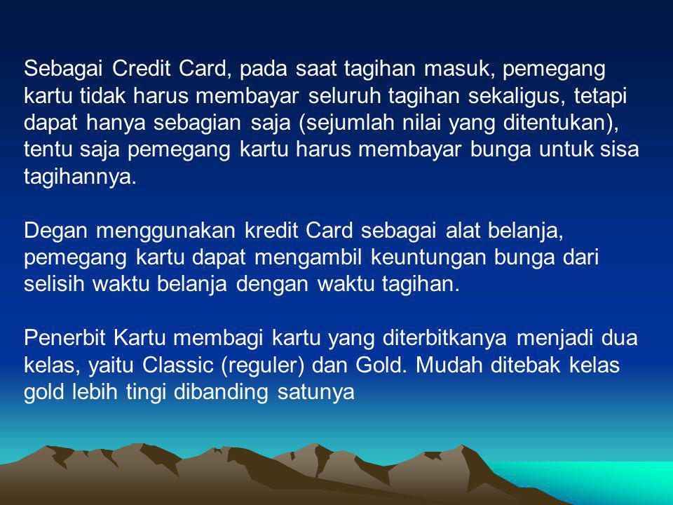 Sebagai Credit Card, pada saat tagihan masuk, pemegang kartu tidak harus membayar seluruh tagihan sekaligus, tetapi dapat hanya sebagian saja (sejumlah nilai yang ditentukan), tentu saja pemegang kartu harus membayar bunga untuk sisa tagihannya.