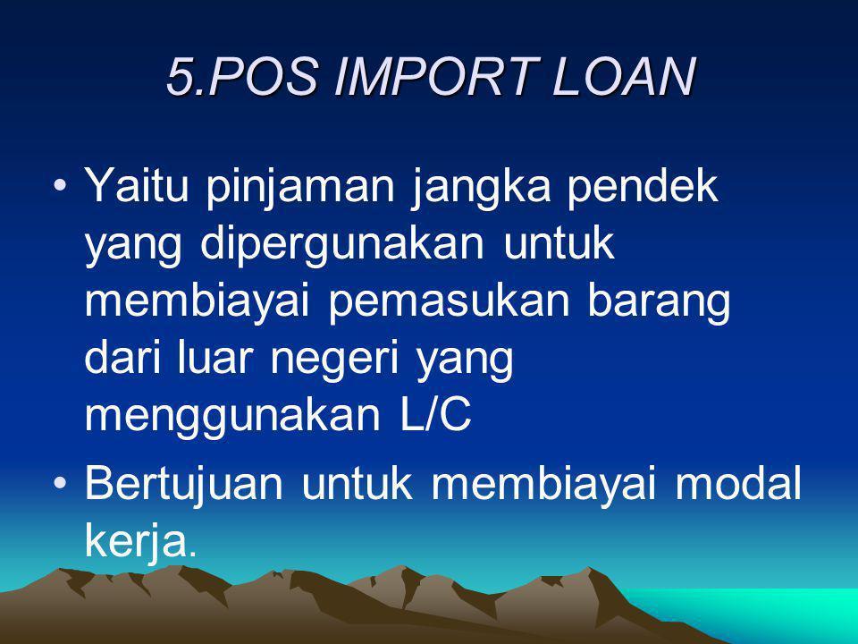 5.POS IMPORT LOAN Yaitu pinjaman jangka pendek yang dipergunakan untuk membiayai pemasukan barang dari luar negeri yang menggunakan L/C.