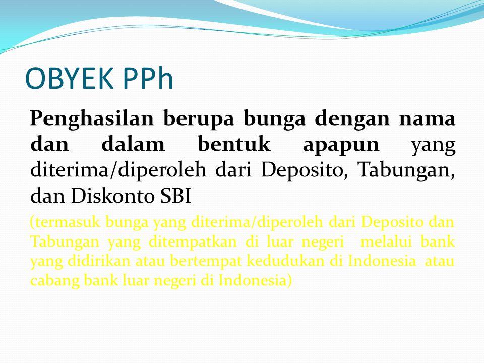 OBYEK PPh Penghasilan berupa bunga dengan nama dan dalam bentuk apapun yang diterima/diperoleh dari Deposito, Tabungan, dan Diskonto SBI.