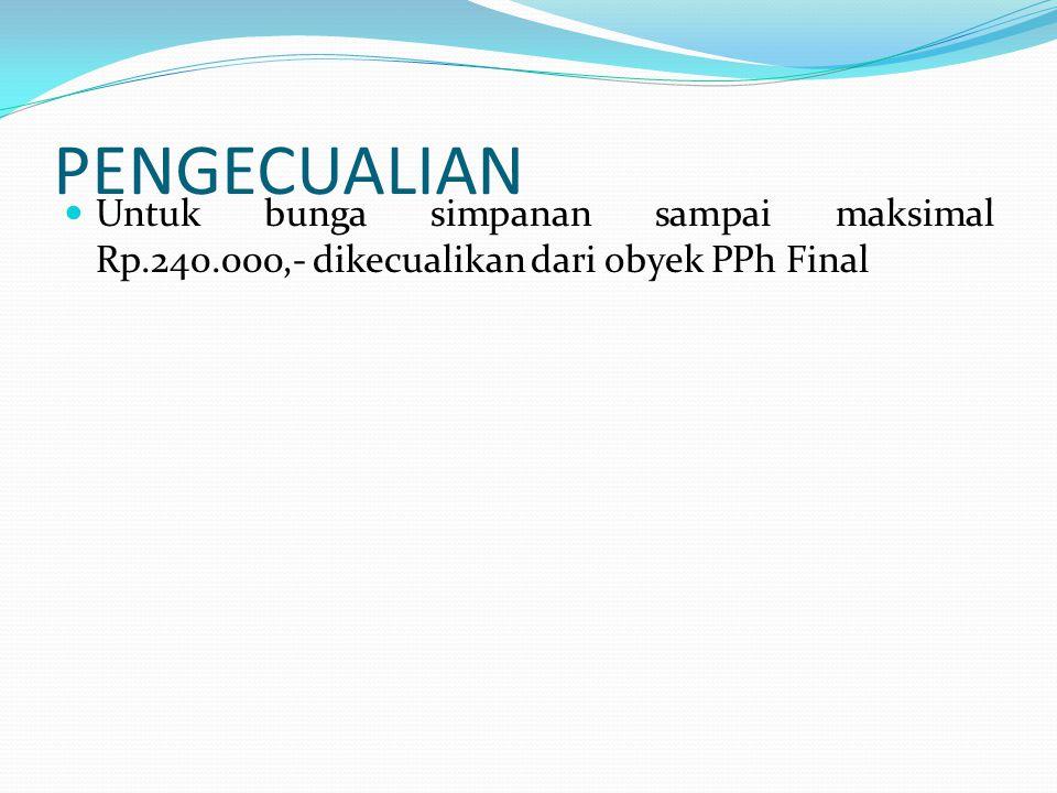 PENGECUALIAN Untuk bunga simpanan sampai maksimal Rp.240.000,- dikecualikan dari obyek PPh Final