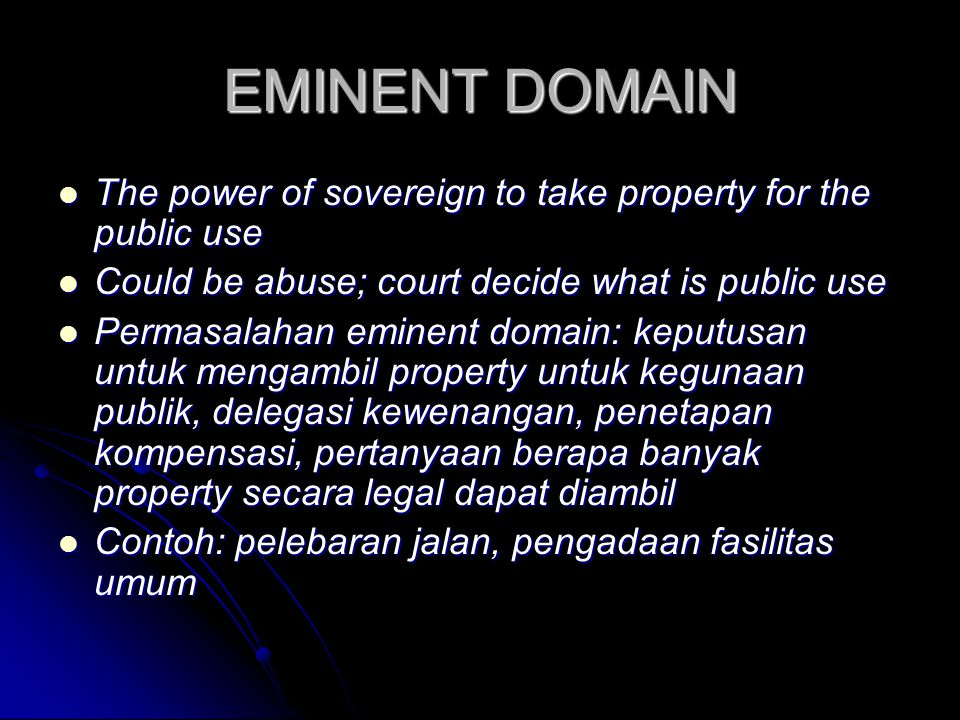 EMINENT DOMAIN The power of sovereign to take property for the public use. Could be abuse; court decide what is public use.