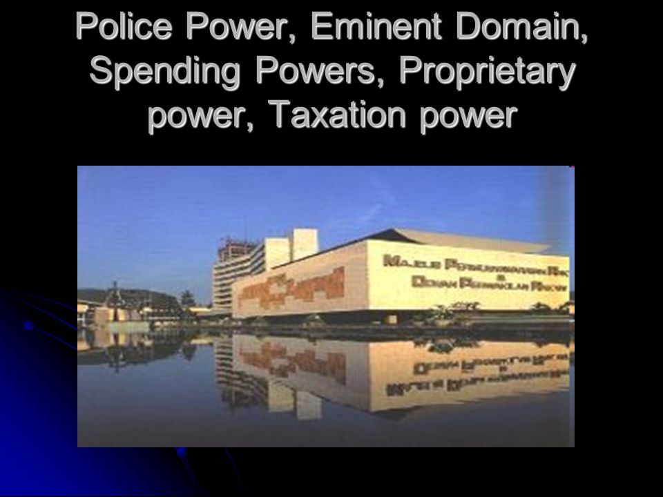 Police Power, Eminent Domain, Spending Powers, Proprietary power, Taxation power