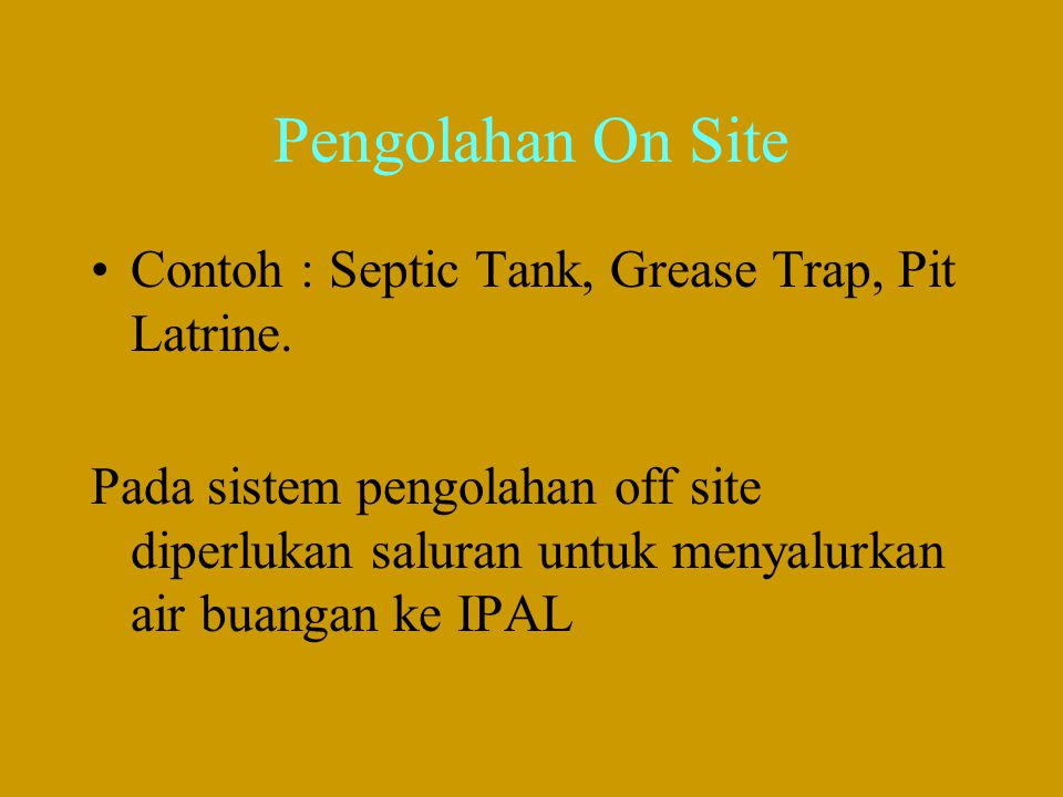 Pengolahan On Site Contoh : Septic Tank, Grease Trap, Pit Latrine.