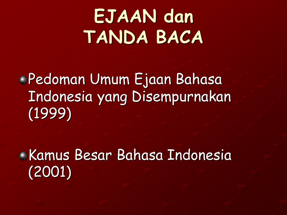 EJAAN dan TANDA BACA Pedoman Umum Ejaan Bahasa Indonesia yang Disempurnakan (1999) Kamus Besar Bahasa Indonesia (2001)