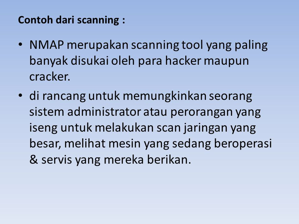 Contoh dari scanning : NMAP merupakan scanning tool yang paling banyak disukai oleh para hacker maupun cracker.