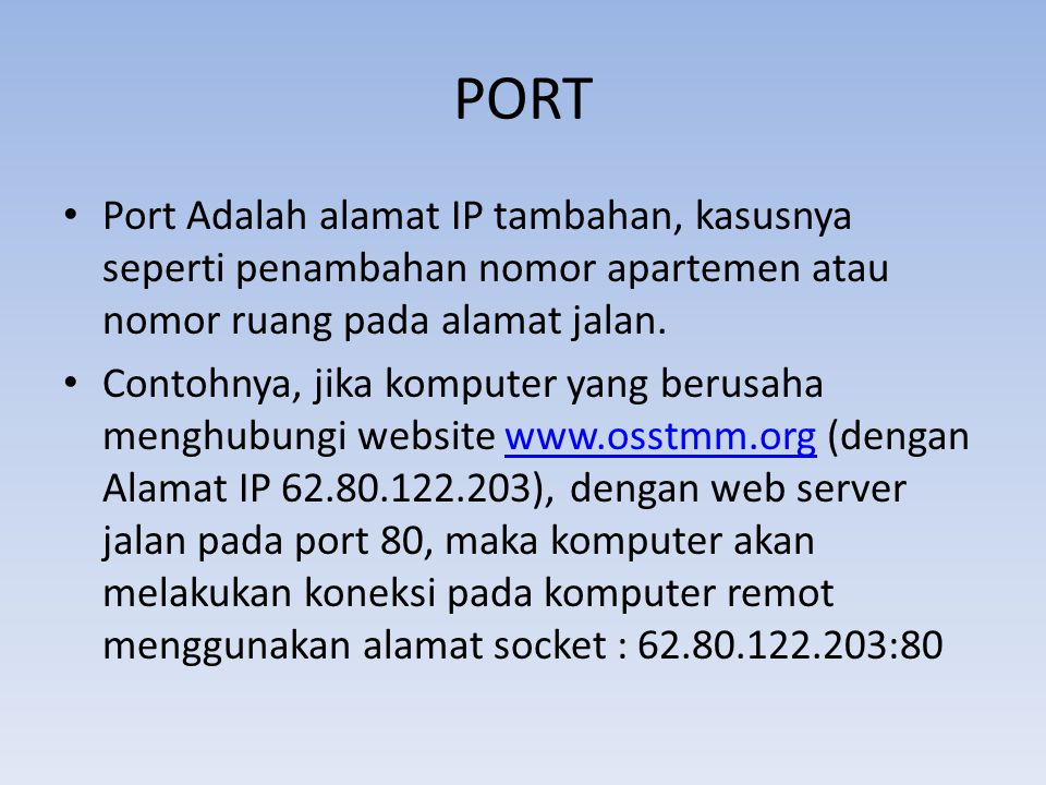 PORT Port Adalah alamat IP tambahan, kasusnya seperti penambahan nomor apartemen atau nomor ruang pada alamat jalan.