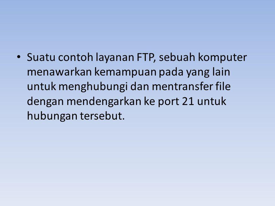 Suatu contoh layanan FTP, sebuah komputer menawarkan kemampuan pada yang lain untuk menghubungi dan mentransfer file dengan mendengarkan ke port 21 untuk hubungan tersebut.