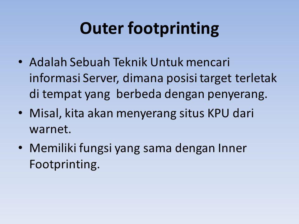 Outer footprinting Adalah Sebuah Teknik Untuk mencari informasi Server, dimana posisi target terletak di tempat yang berbeda dengan penyerang.