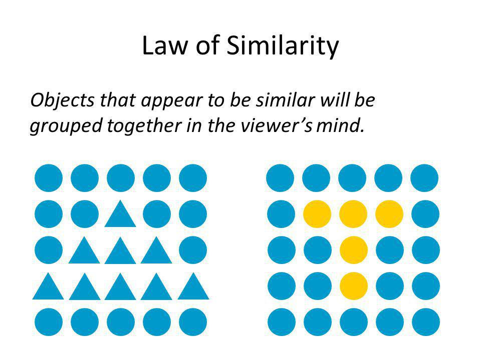 Law of Similarity Objects that appear to be similar will be grouped together in the viewer's mind.