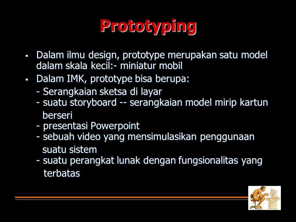Prototyping Dalam ilmu design, prototype merupakan satu model dalam skala kecil:- miniatur mobil. Dalam IMK, prototype bisa berupa: