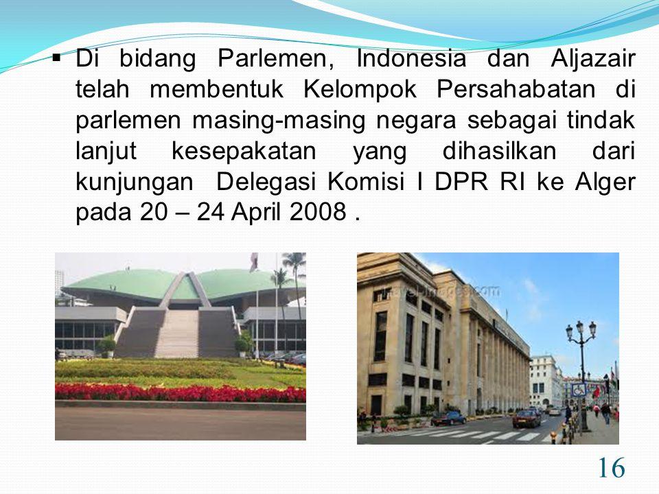 Di bidang Parlemen, Indonesia dan Aljazair telah membentuk Kelompok Persahabatan di parlemen masing-masing negara sebagai tindak lanjut kesepakatan yang dihasilkan dari kunjungan Delegasi Komisi I DPR RI ke Alger pada 20 – 24 April 2008 .