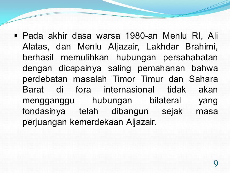 Pada akhir dasa warsa 1980-an Menlu RI, Ali Alatas, dan Menlu Aljazair, Lakhdar Brahimi, berhasil memulihkan hubungan persahabatan dengan dicapainya saling pemahanan bahwa perdebatan masalah Timor Timur dan Sahara Barat di fora internasional tidak akan mengganggu hubungan bilateral yang fondasinya telah dibangun sejak masa perjuangan kemerdekaan Aljazair.