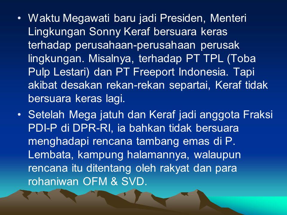 Waktu Megawati baru jadi Presiden, Menteri Lingkungan Sonny Keraf bersuara keras terhadap perusahaan-perusahaan perusak lingkungan. Misalnya, terhadap PT TPL (Toba Pulp Lestari) dan PT Freeport Indonesia. Tapi akibat desakan rekan-rekan separtai, Keraf tidak bersuara keras lagi.