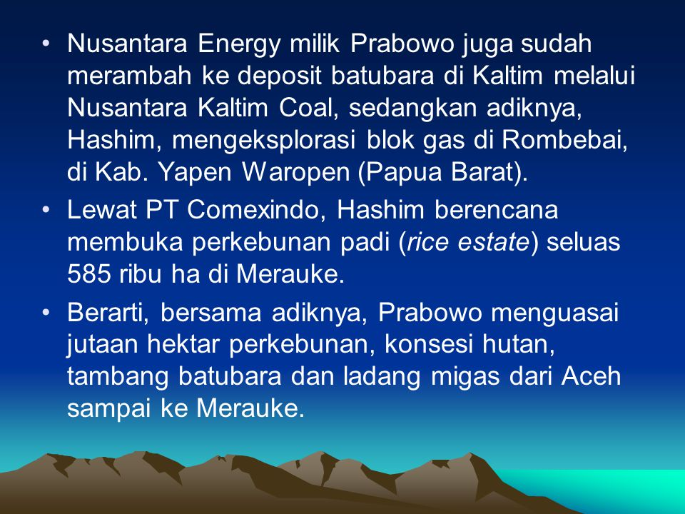 Nusantara Energy milik Prabowo juga sudah merambah ke deposit batubara di Kaltim melalui Nusantara Kaltim Coal, sedangkan adiknya, Hashim, mengeksplorasi blok gas di Rombebai, di Kab. Yapen Waropen (Papua Barat).