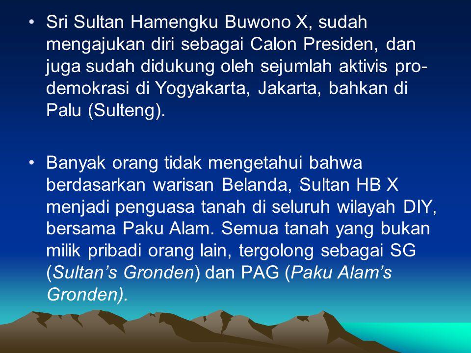 Sri Sultan Hamengku Buwono X, sudah mengajukan diri sebagai Calon Presiden, dan juga sudah didukung oleh sejumlah aktivis pro-demokrasi di Yogyakarta, Jakarta, bahkan di Palu (Sulteng).