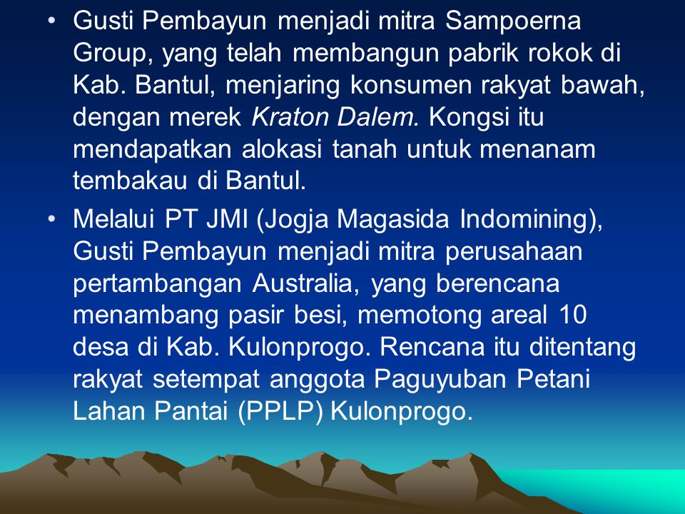 Gusti Pembayun menjadi mitra Sampoerna Group, yang telah membangun pabrik rokok di Kab. Bantul, menjaring konsumen rakyat bawah, dengan merek Kraton Dalem. Kongsi itu mendapatkan alokasi tanah untuk menanam tembakau di Bantul.