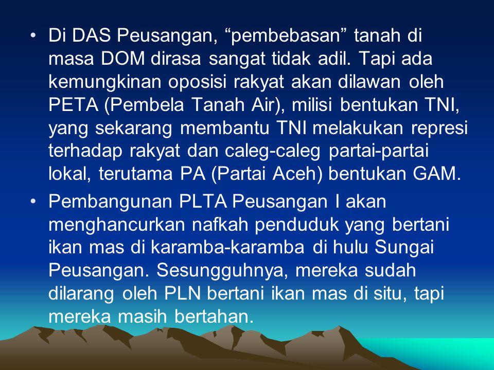 Di DAS Peusangan, pembebasan tanah di masa DOM dirasa sangat tidak adil. Tapi ada kemungkinan oposisi rakyat akan dilawan oleh PETA (Pembela Tanah Air), milisi bentukan TNI, yang sekarang membantu TNI melakukan represi terhadap rakyat dan caleg-caleg partai-partai lokal, terutama PA (Partai Aceh) bentukan GAM.