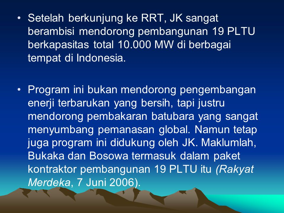 Setelah berkunjung ke RRT, JK sangat berambisi mendorong pembangunan 19 PLTU berkapasitas total 10.000 MW di berbagai tempat di Indonesia.