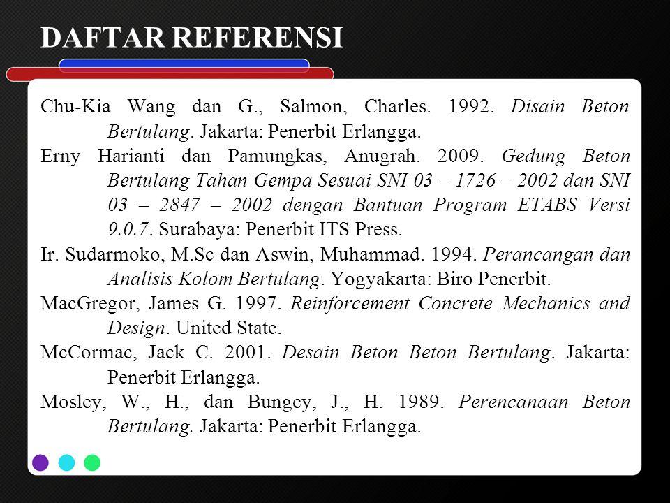 DAFTAR REFERENSI Chu-Kia Wang dan G., Salmon, Charles. 1992. Disain Beton Bertulang. Jakarta: Penerbit Erlangga.