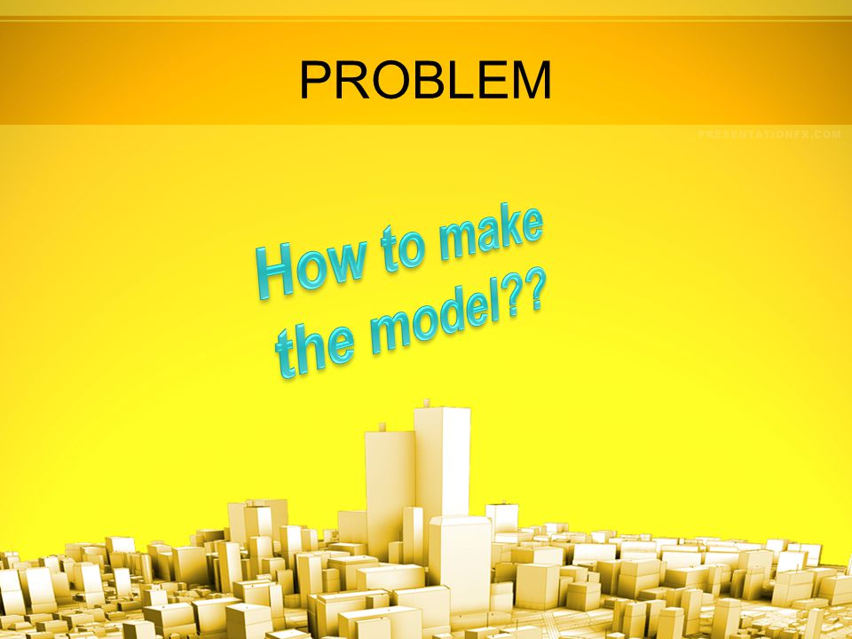 PROBLEM How to make the model