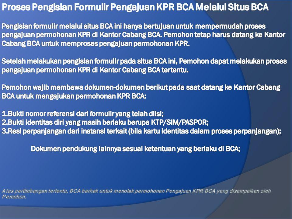 Proses Pengisian Formulir Pengajuan KPR BCA Melalui Situs BCA Pengisian formulir melalui situs BCA ini hanya bertujuan untuk mempermudah proses pengajuan permohonan KPR di Kantor Cabang BCA.
