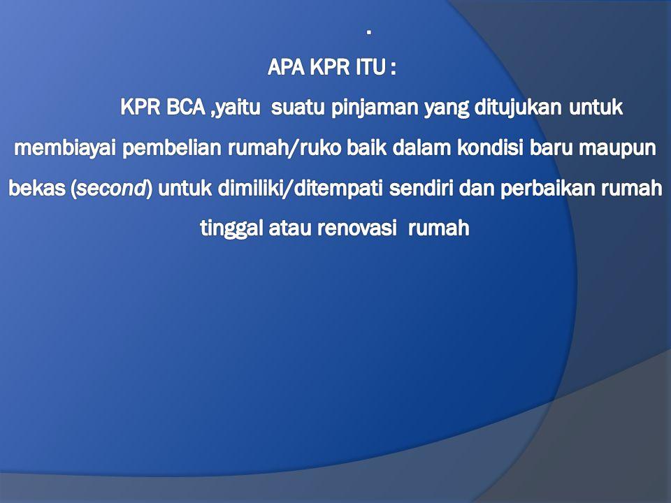 . APA KPR ITU : KPR BCA ,yaitu suatu pinjaman yang ditujukan untuk membiayai pembelian rumah/ruko baik dalam kondisi baru maupun bekas (second) untuk dimiliki/ditempati sendiri dan perbaikan rumah tinggal atau renovasi rumah