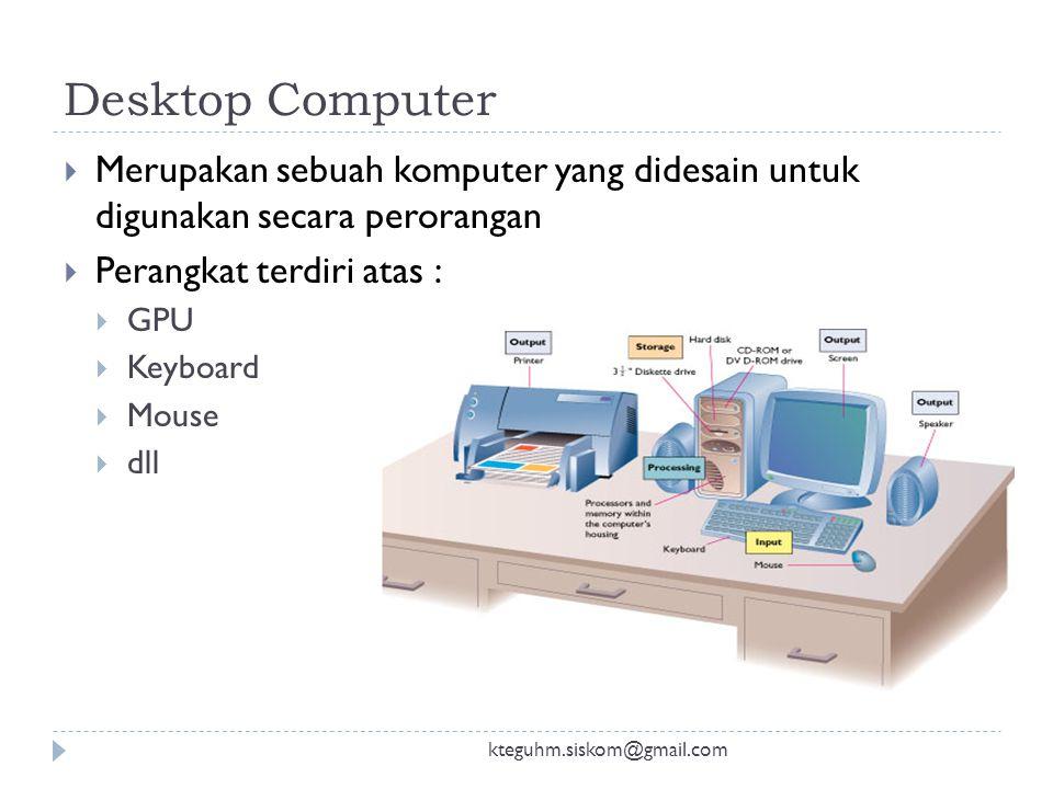 Desktop Computer Merupakan sebuah komputer yang didesain untuk digunakan secara perorangan. Perangkat terdiri atas :