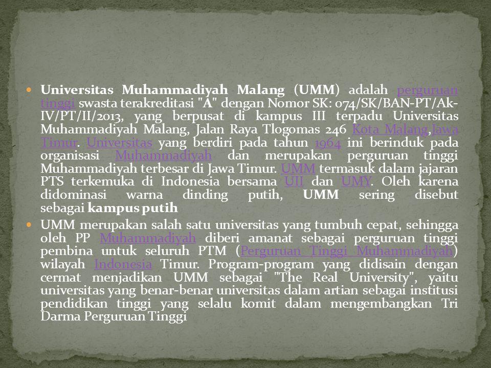 Universitas Muhammadiyah Malang (UMM) adalah perguruan tinggi swasta terakreditasi A dengan Nomor SK: 074/SK/BAN-PT/Ak- IV/PT/II/2013, yang berpusat di kampus III terpadu Universitas Muhammadiyah Malang, Jalan Raya Tlogomas 246 Kota Malang,Jawa Timur. Universitas yang berdiri pada tahun 1964 ini berinduk pada organisasi Muhammadiyah dan merupakan perguruan tinggi Muhammadiyah terbesar di Jawa Timur. UMM termasuk dalam jajaran PTS terkemuka di Indonesia bersama UII dan UMY. Oleh karena didominasi warna dinding putih, UMM sering disebut sebagai kampus putih