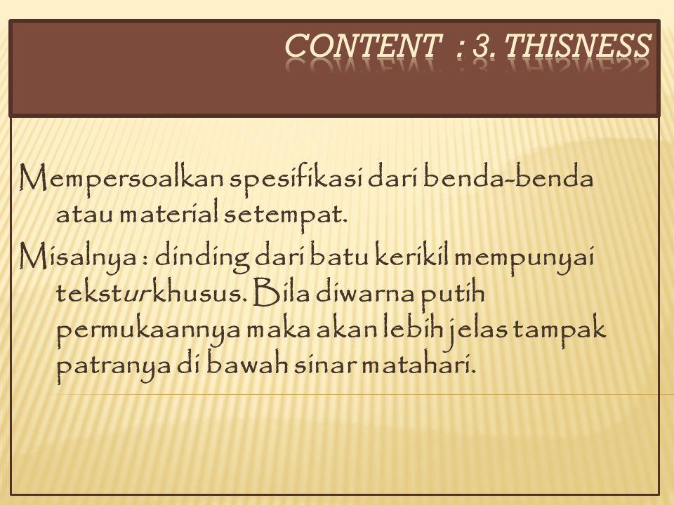 CONTENT : 3. THISNESS Mempersoalkan spesifikasi dari benda-benda atau material setempat.