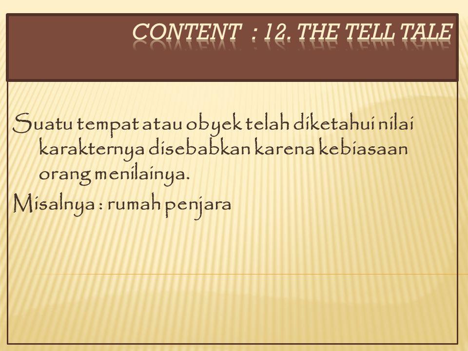 CONTENT : 12. THE TELL TALE Suatu tempat atau obyek telah diketahui nilai karakternya disebabkan karena kebiasaan orang menilainya.