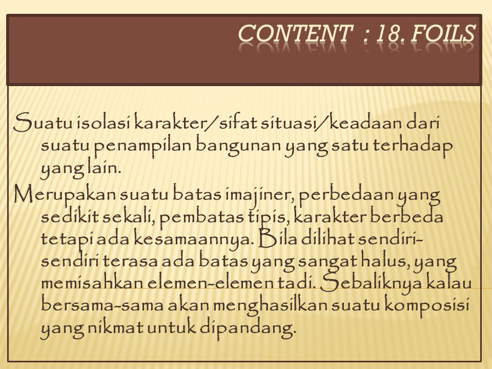 CONTENT : 18. FOILS Suatu isolasi karakter/sifat situasi/keadaan dari suatu penampilan bangunan yang satu terhadap yang lain.