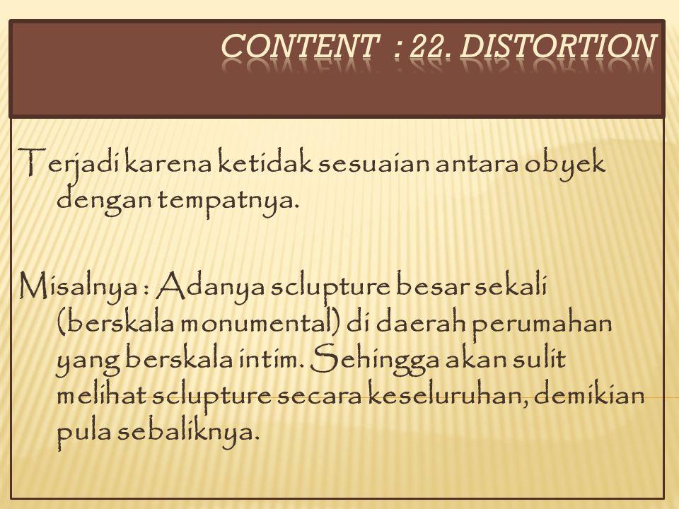 CONTENT : 22. DISTORTION Terjadi karena ketidak sesuaian antara obyek dengan tempatnya.