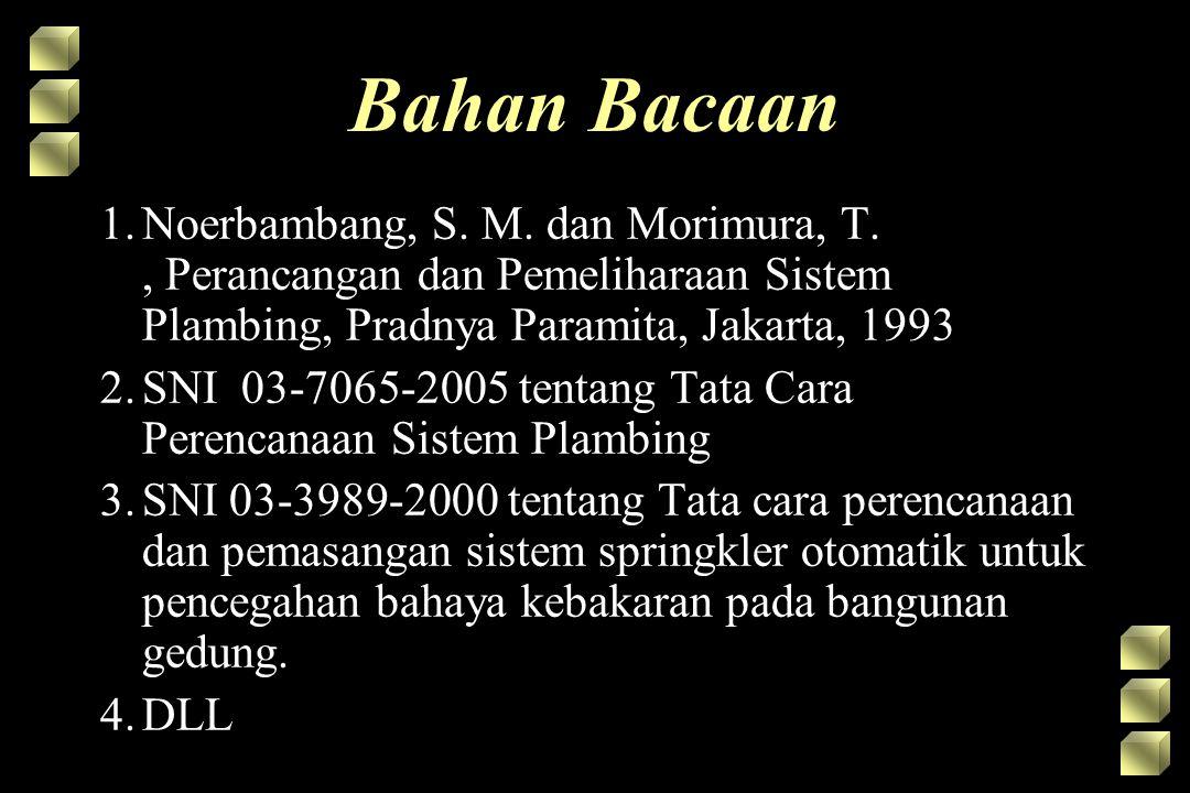 Bahan Bacaan Noerbambang, S. M. dan Morimura, T. , Perancangan dan Pemeliharaan Sistem Plambing, Pradnya Paramita, Jakarta, 1993.