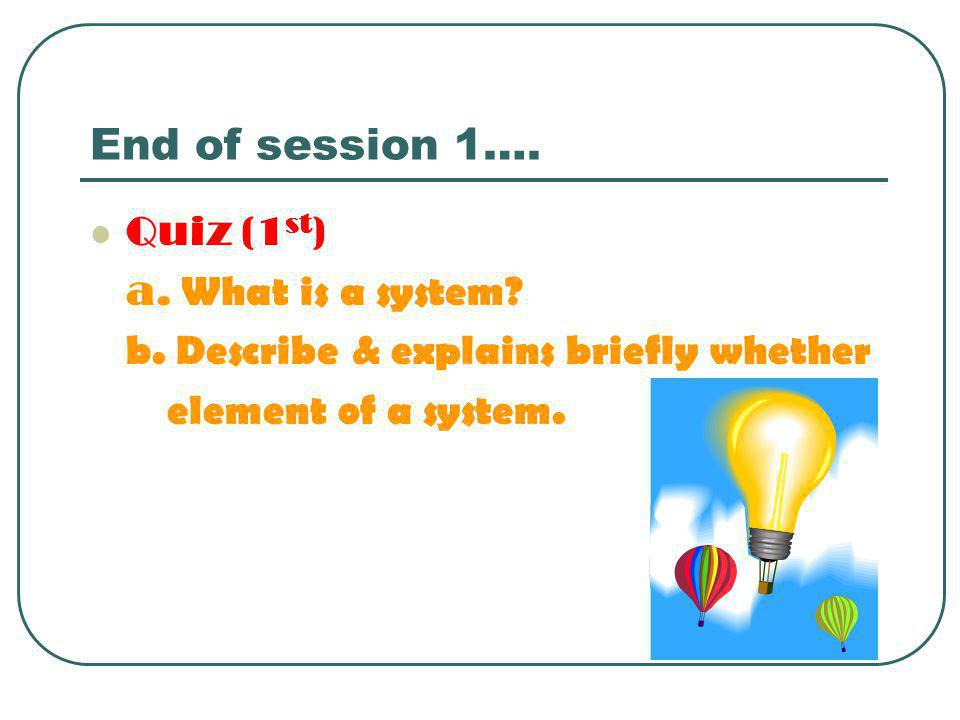 End of session 1…. Quiz (1st) a. What is a system
