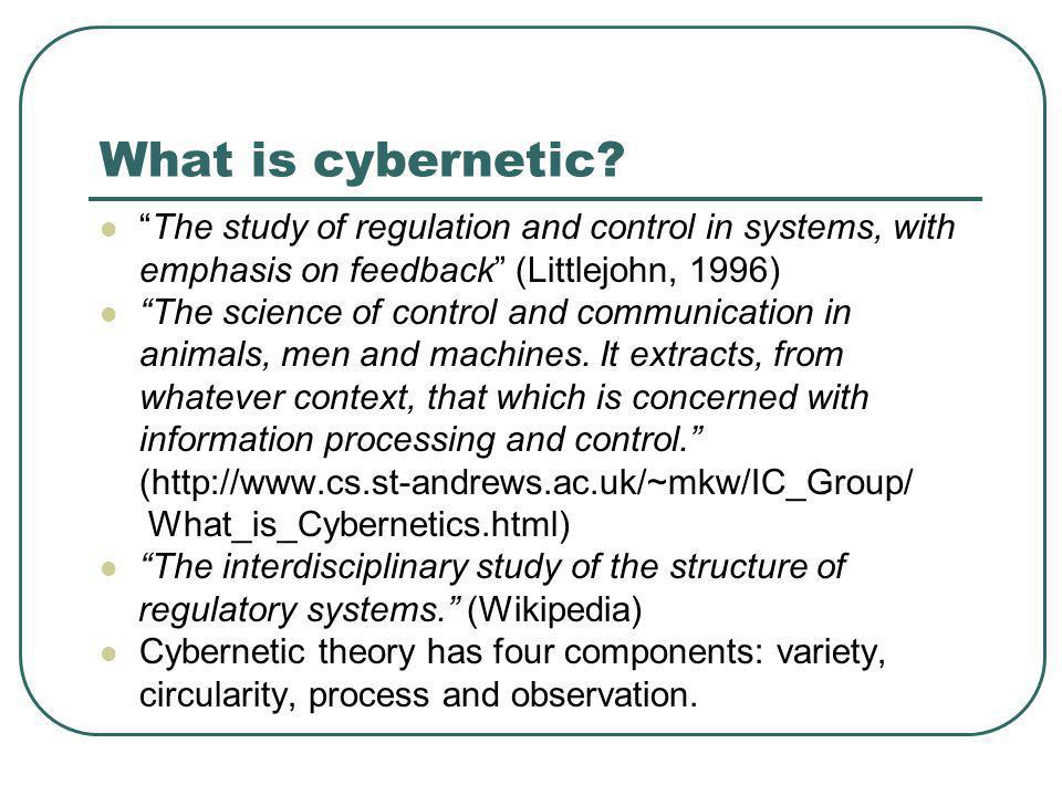 What is cybernetic The study of regulation and control in systems, with emphasis on feedback (Littlejohn, 1996)