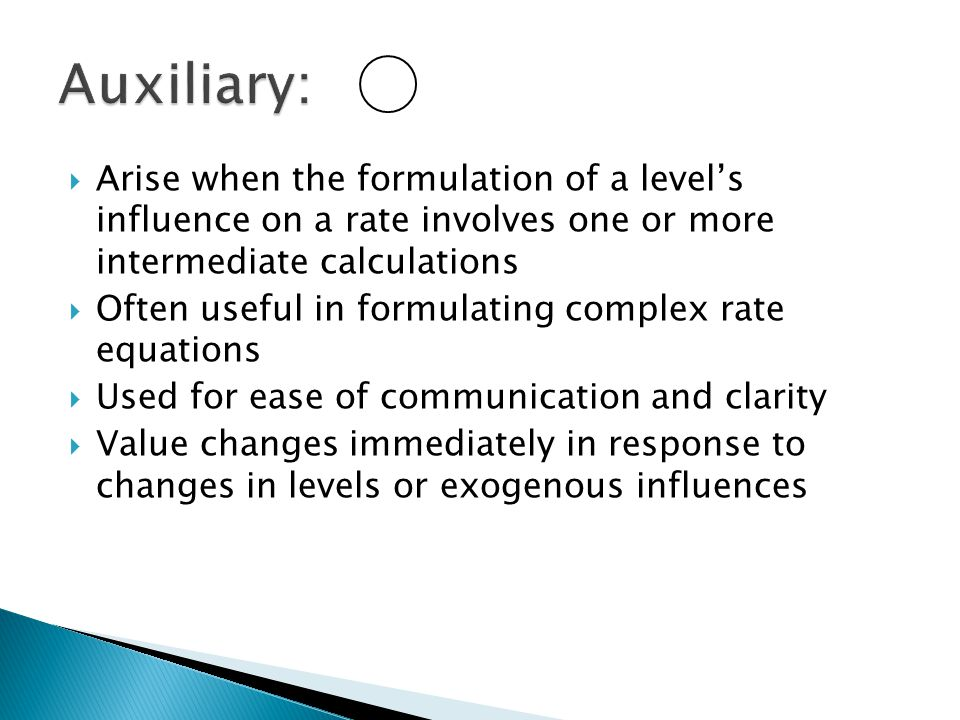 Auxiliary: Arise when the formulation of a level's influence on a rate involves one or more intermediate calculations.