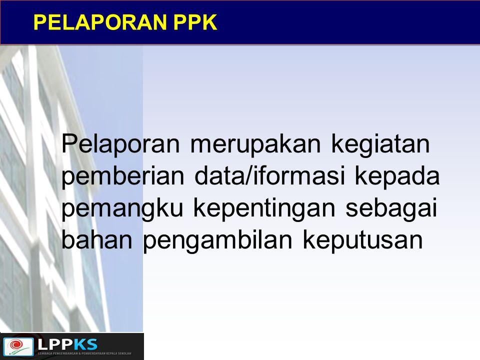 PELAPORAN PPK Pelaporan merupakan kegiatan pemberian data/iformasi kepada pemangku kepentingan sebagai bahan pengambilan keputusan.