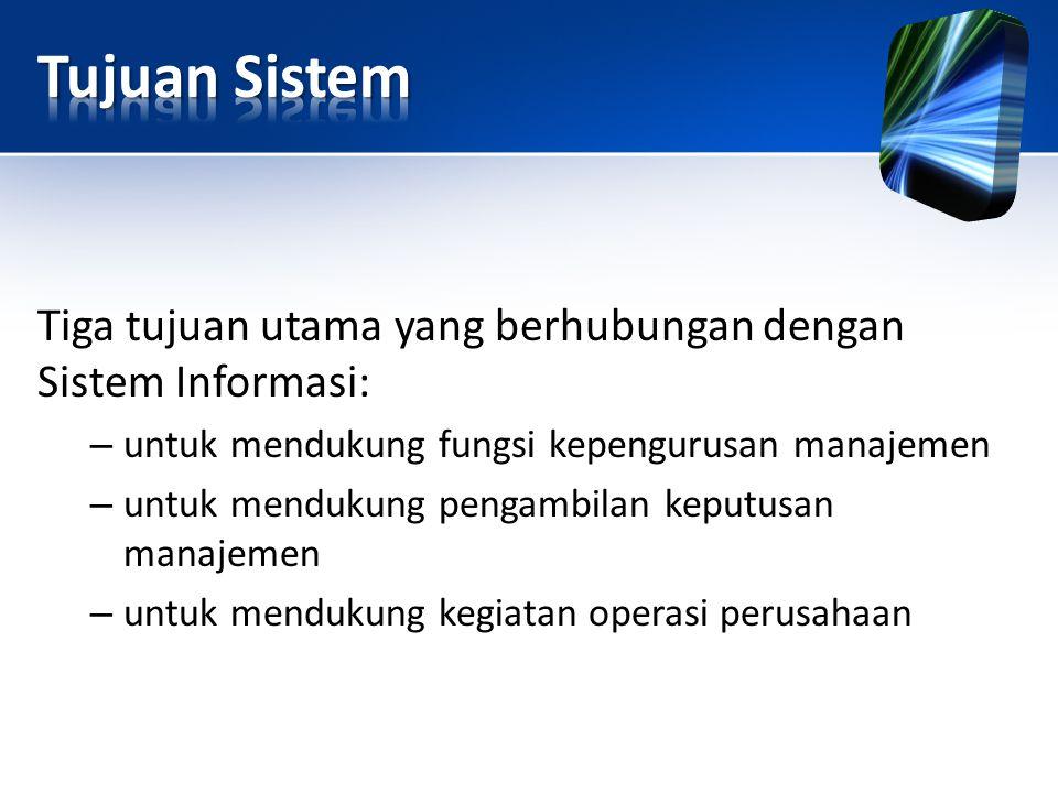 Tujuan Sistem Tiga tujuan utama yang berhubungan dengan Sistem Informasi: untuk mendukung fungsi kepengurusan manajemen.