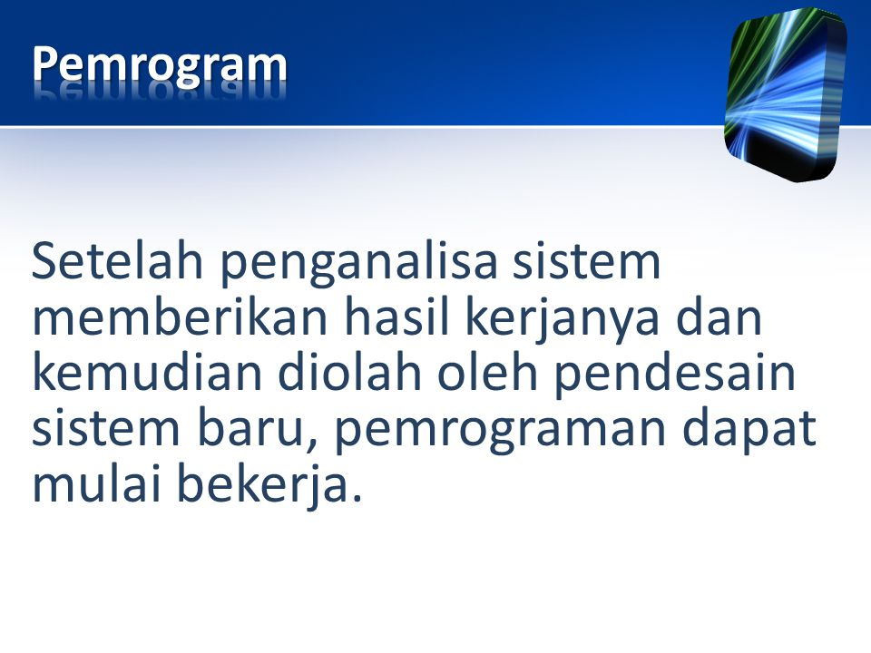 Pemrogram Setelah penganalisa sistem memberikan hasil kerjanya dan kemudian diolah oleh pendesain sistem baru, pemrograman dapat mulai bekerja.