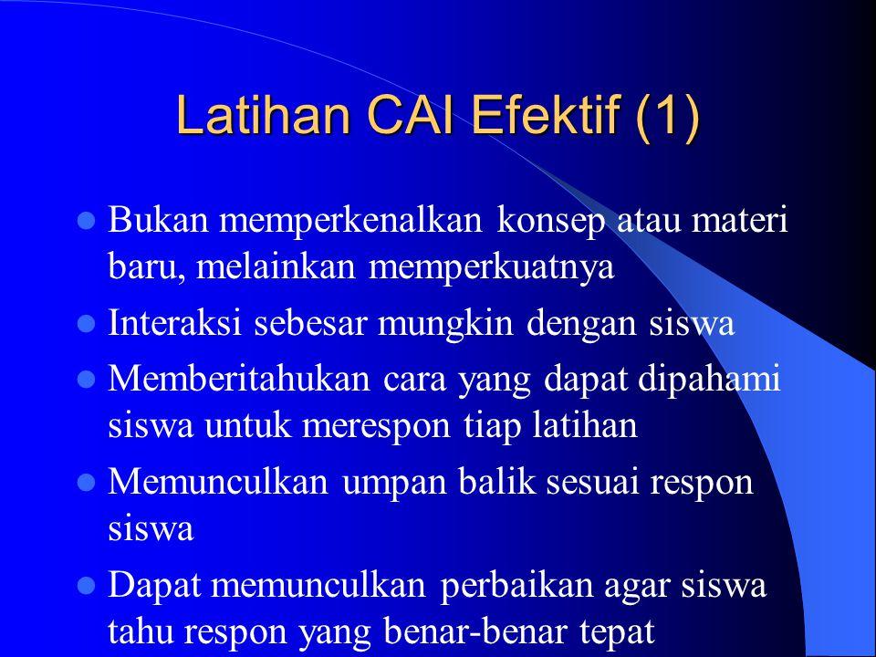 Latihan CAI Efektif (1) Bukan memperkenalkan konsep atau materi baru, melainkan memperkuatnya. Interaksi sebesar mungkin dengan siswa.