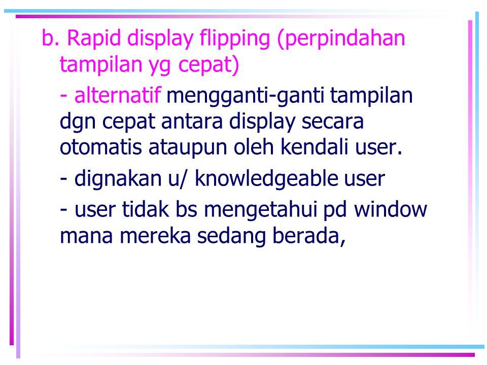 b. Rapid display flipping (perpindahan tampilan yg cepat)