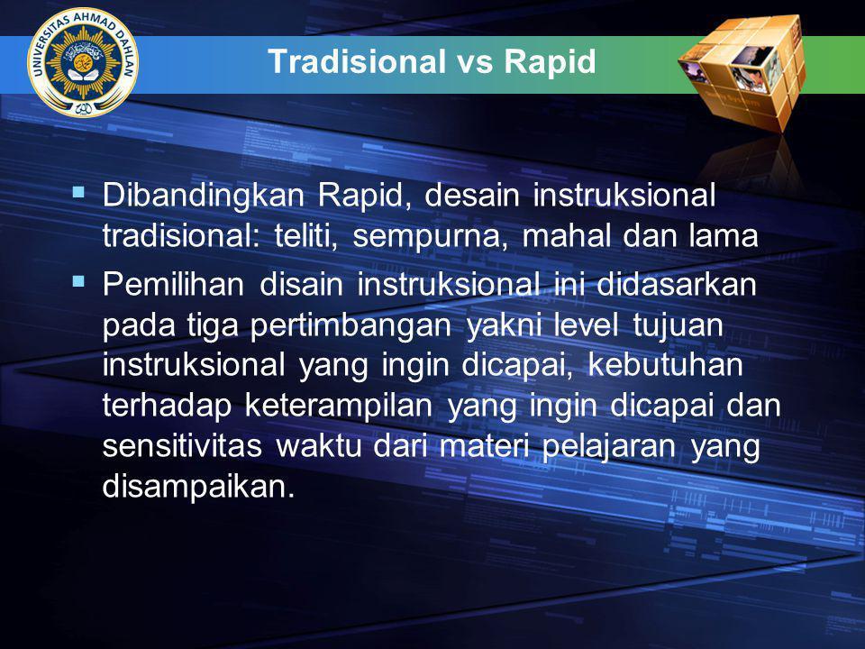 Tradisional vs Rapid Dibandingkan Rapid, desain instruksional tradisional: teliti, sempurna, mahal dan lama.