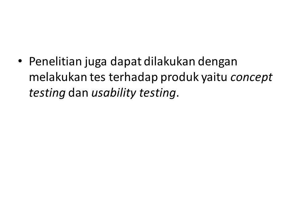 Penelitian juga dapat dilakukan dengan melakukan tes terhadap produk yaitu concept testing dan usability testing.