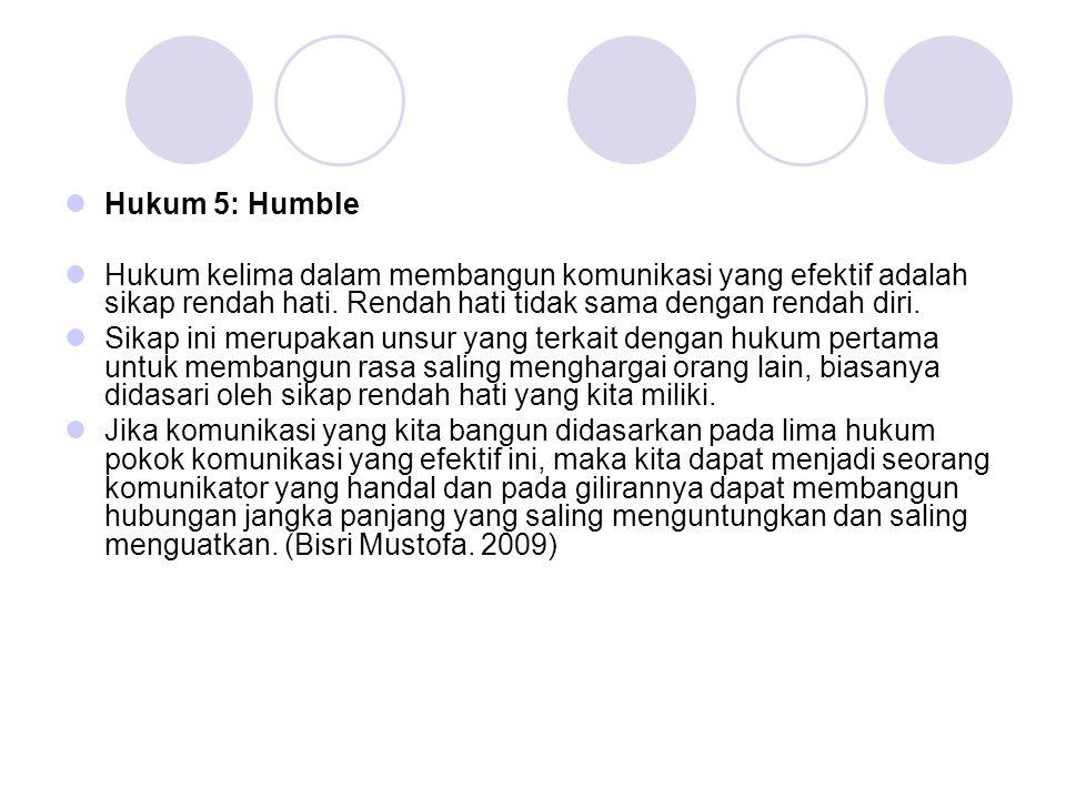 Hukum 5: Humble Hukum kelima dalam membangun komunikasi yang efektif adalah sikap rendah hati. Rendah hati tidak sama dengan rendah diri.