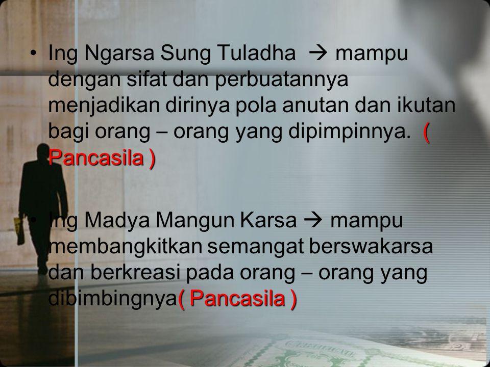 Ing Ngarsa Sung Tuladha  mampu dengan sifat dan perbuatannya menjadikan dirinya pola anutan dan ikutan bagi orang – orang yang dipimpinnya. ( Pancasila )