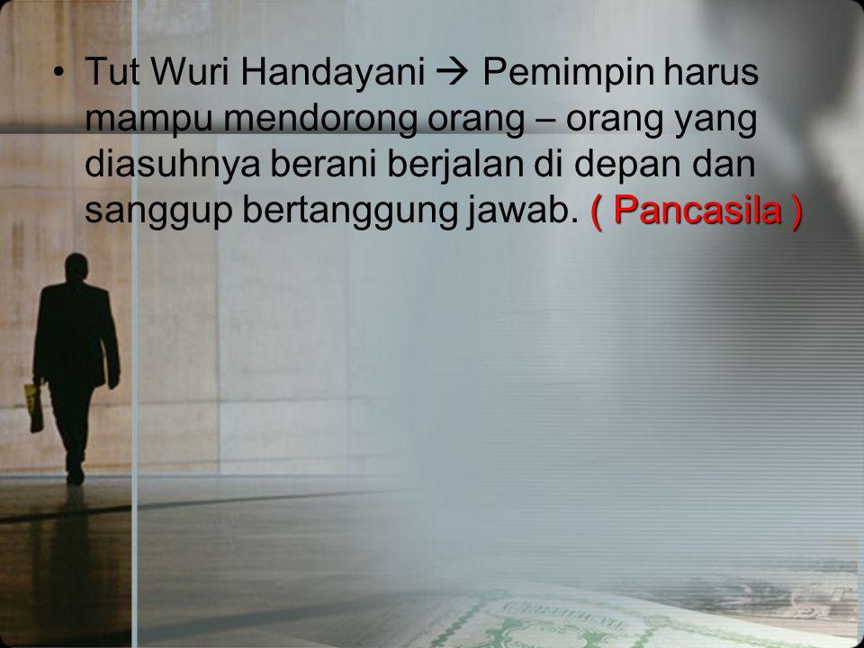 Tut Wuri Handayani  Pemimpin harus mampu mendorong orang – orang yang diasuhnya berani berjalan di depan dan sanggup bertanggung jawab.