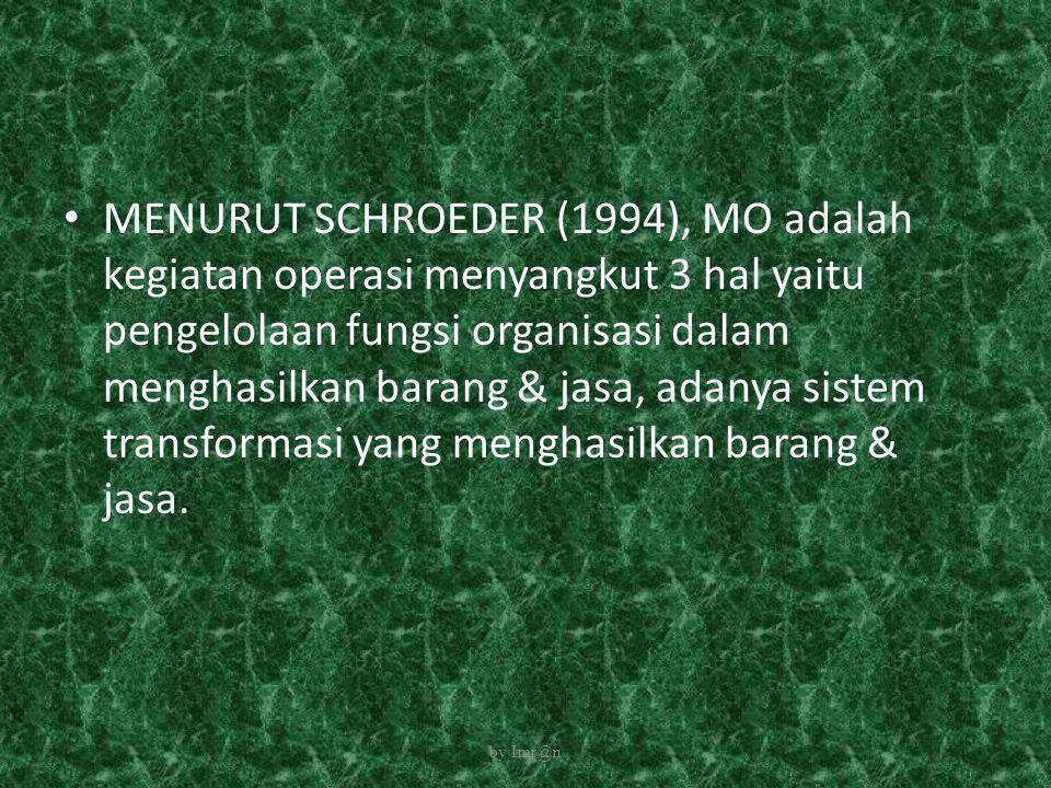 MENURUT SCHROEDER (1994), MO adalah kegiatan operasi menyangkut 3 hal yaitu pengelolaan fungsi organisasi dalam menghasilkan barang & jasa, adanya sistem transformasi yang menghasilkan barang & jasa.