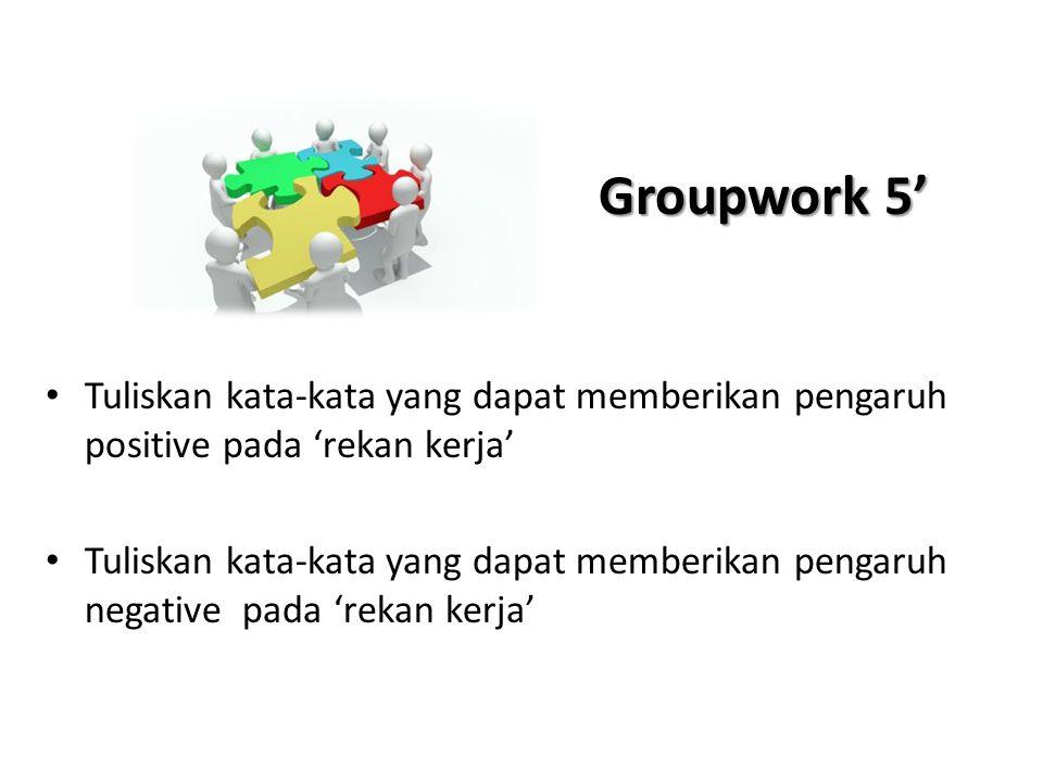 Groupwork 5' Tuliskan kata-kata yang dapat memberikan pengaruh positive pada 'rekan kerja'