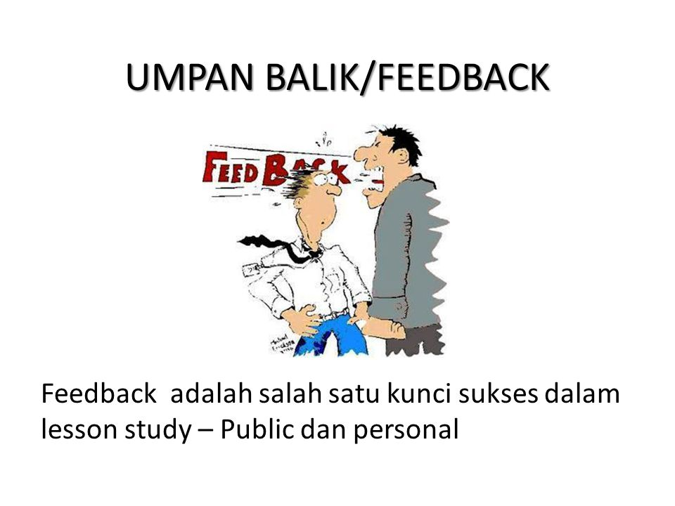 UMPAN BALIK/FEEDBACK Feedback adalah salah satu kunci sukses dalam lesson study – Public dan personal.