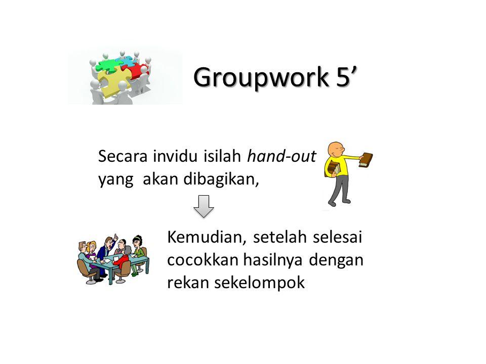 Groupwork 5' Secara invidu isilah hand-out yang akan dibagikan,